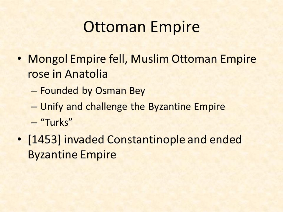 Ottoman Empire Mongol Empire fell, Muslim Ottoman Empire rose in Anatolia. Founded by Osman Bey. Unify and challenge the Byzantine Empire.