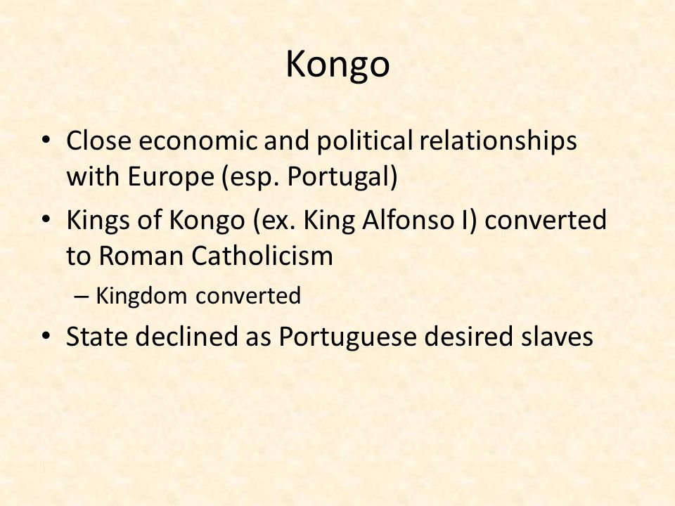 Kongo Close economic and political relationships with Europe (esp. Portugal) Kings of Kongo (ex. King Alfonso I) converted to Roman Catholicism.