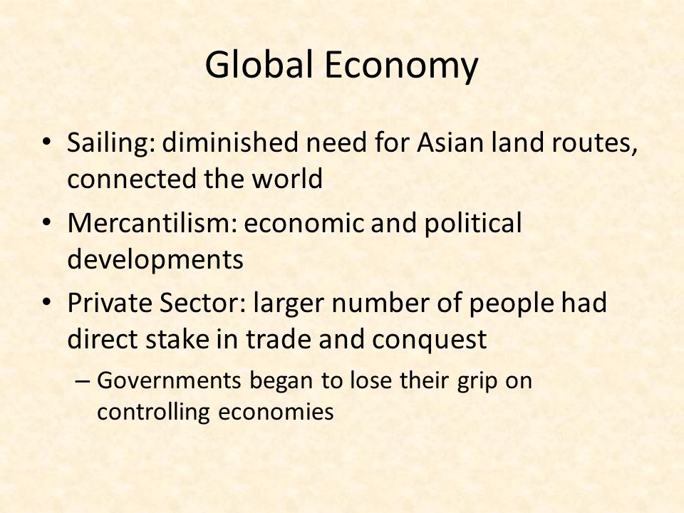 Global Economy Sailing: diminished need for Asian land routes, connected the world. Mercantilism: economic and political developments.