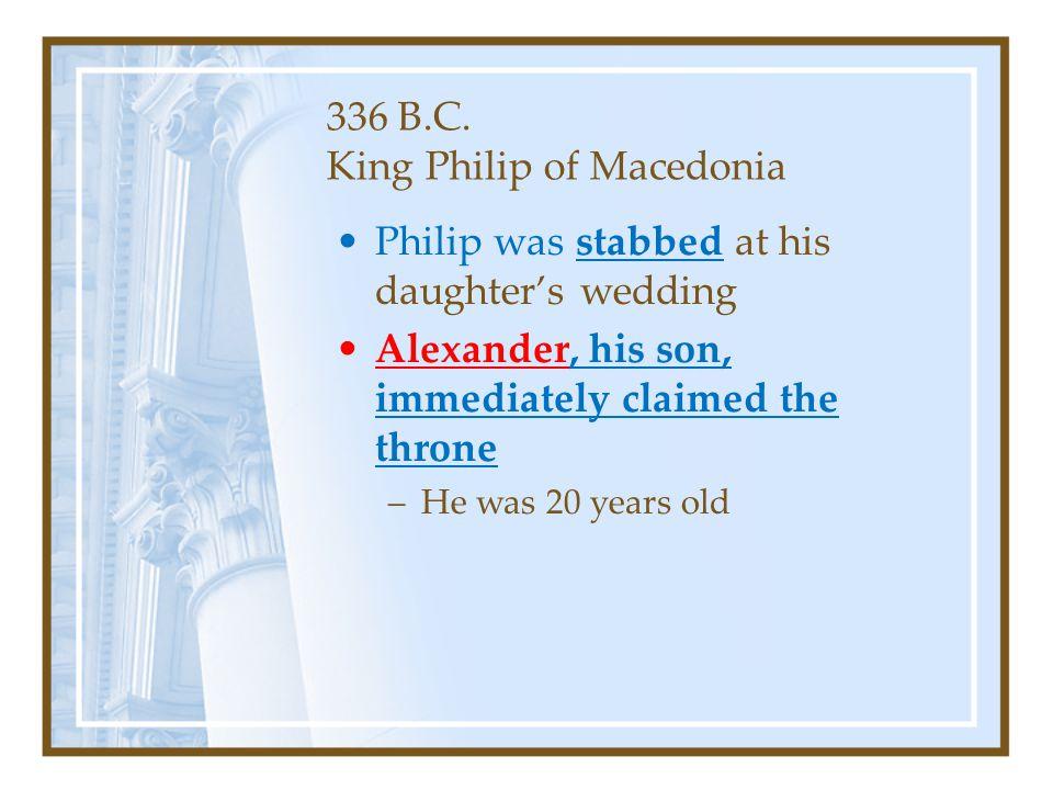 336 B.C. King Philip of Macedonia