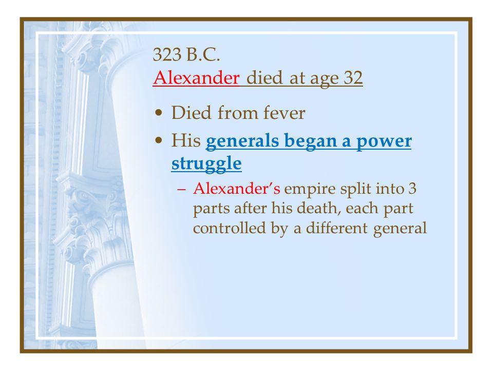 323 B.C. Alexander died at age 32