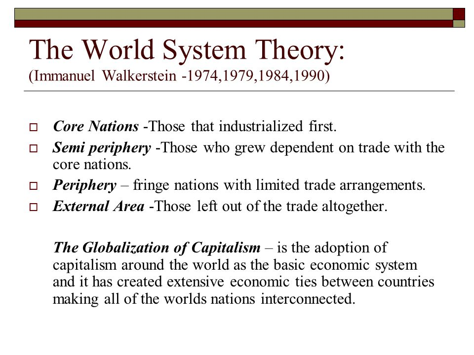 The World System Theory: (Immanuel Walkerstein -1974,1979,1984,1990)