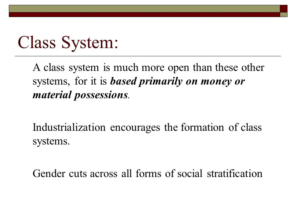 Class System: A class system is much more open than these other systems, for it is based primarily on money or material possessions.
