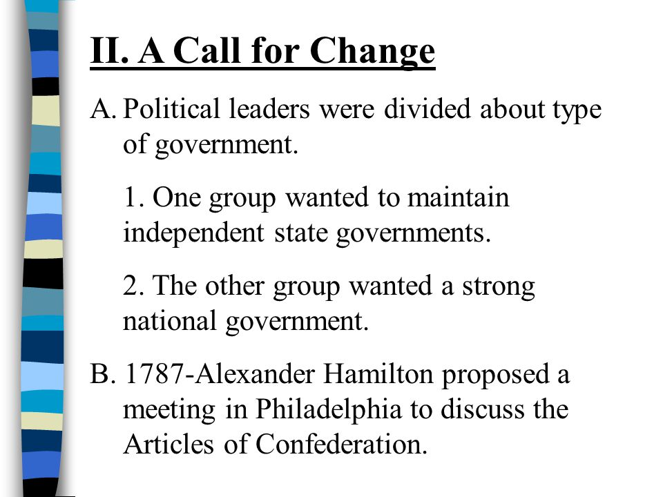 II. A Call for Change Political leaders were divided about type of government. 1. One group wanted to maintain independent state governments.