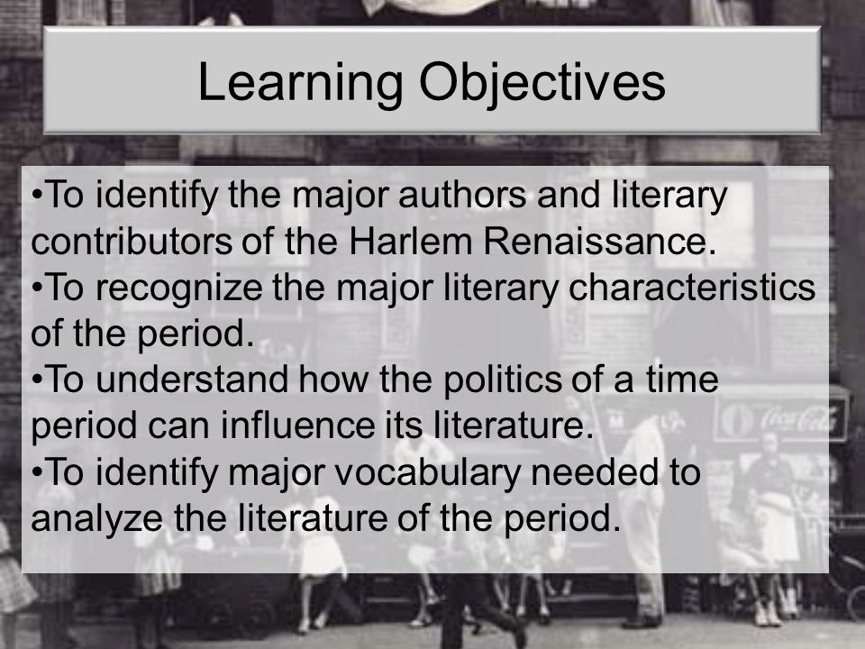 Learning Objectives To identify the major authors and literary contributors of the Harlem Renaissance.