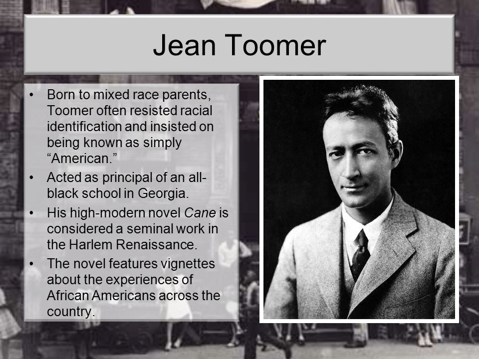 Jean Toomer Born to mixed race parents, Toomer often resisted racial identification and insisted on being known as simply American.