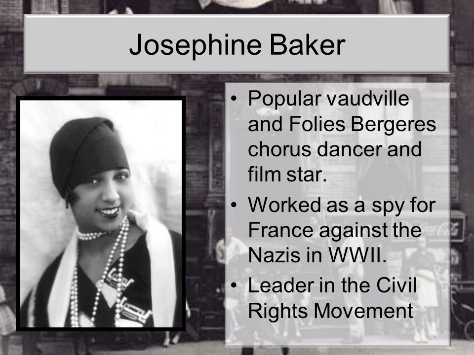 Josephine Baker Popular vaudville and Folies Bergeres chorus dancer and film star. Worked as a spy for France against the Nazis in WWII.
