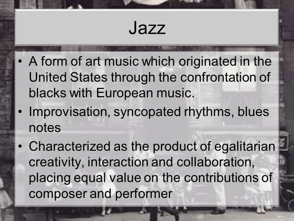 Jazz A form of art music which originated in the United States through the confrontation of blacks with European music.