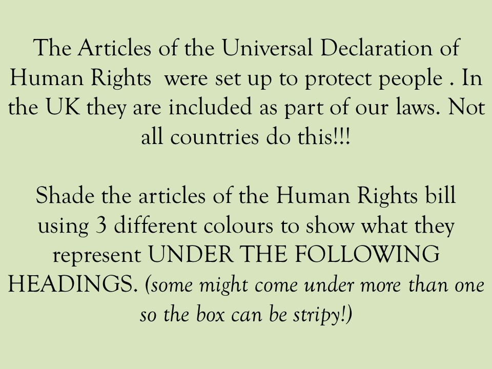 The Articles of the Universal Declaration of Human Rights were set up to protect people . In the UK they are included as part of our laws. Not all countries do this!!!