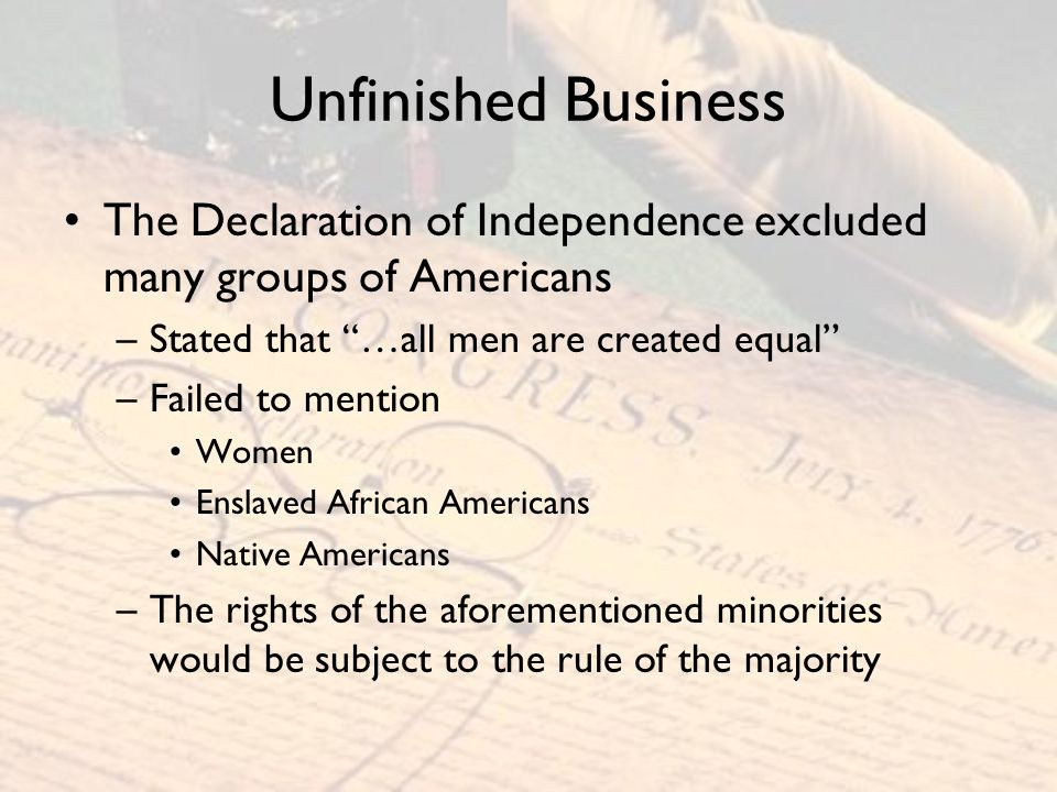 Unfinished Business The Declaration of Independence excluded many groups of Americans. Stated that …all men are created equal