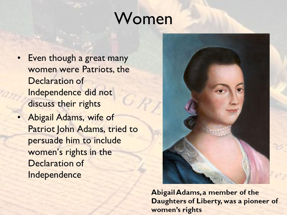 Women Even though a great many women were Patriots, the Declaration of Independence did not discuss their rights.