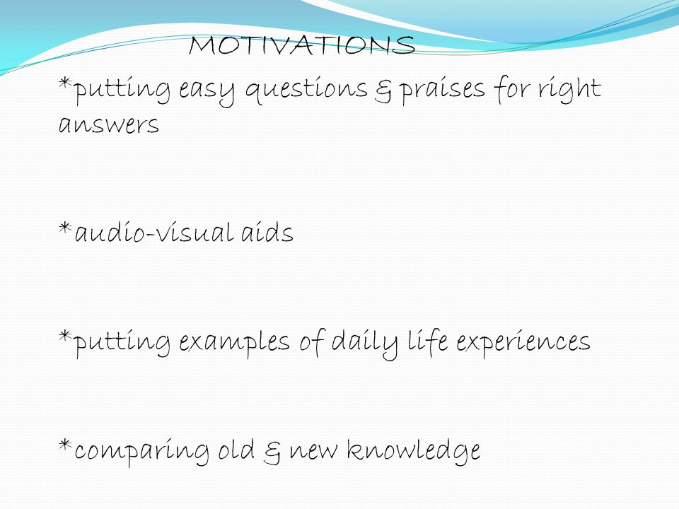 MOTIVATIONS *putting easy questions & praises for right answers
