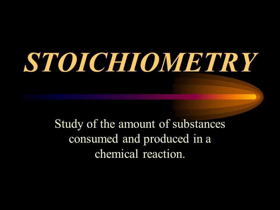 STOICHIOMETRY Study of the amount of substances consumed and produced in a chemical reaction.