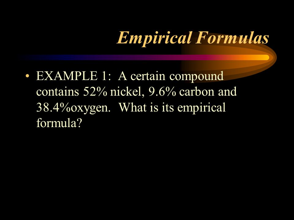 Empirical Formulas EXAMPLE 1: A certain compound contains 52% nickel, 9.6% carbon and 38.4%oxygen.