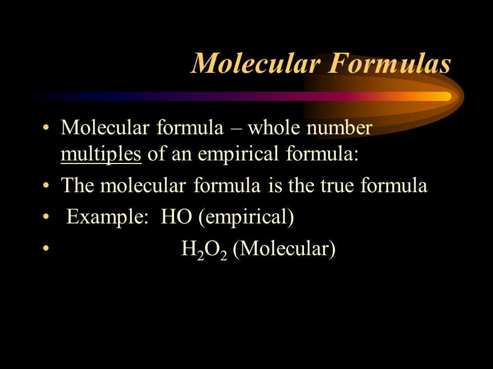 Molecular Formulas Molecular formula – whole number multiples of an empirical formula: The molecular formula is the true formula.