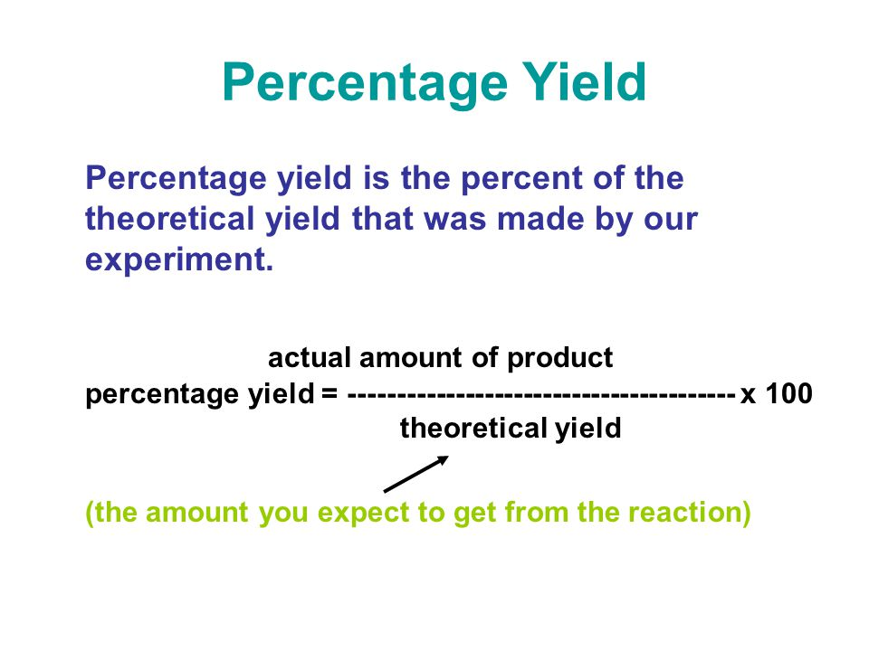 Percentage Yield Percentage yield is the percent of the theoretical yield that was made by our experiment.