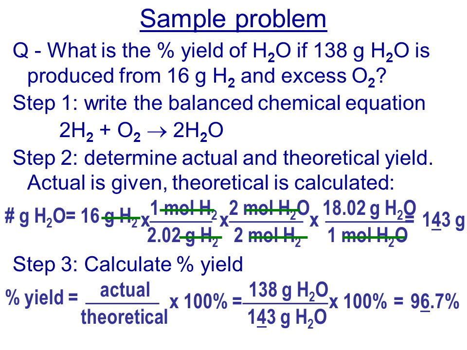 Sample problem Q - What is the % yield of H2O if 138 g H2O is produced from 16 g H2 and excess O2 Step 1: write the balanced chemical equation.