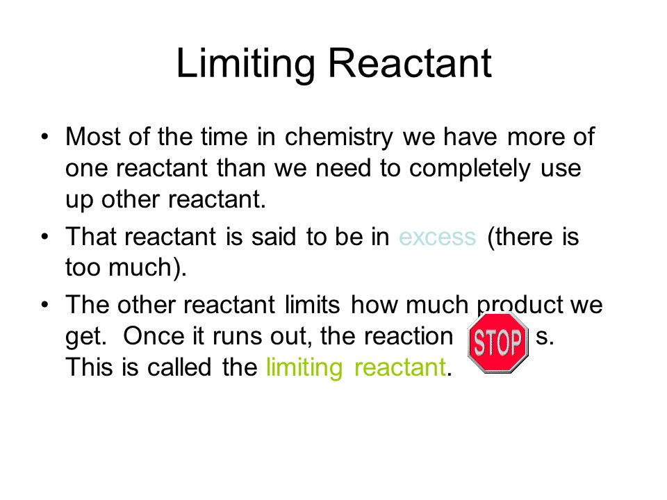 Limiting Reactant Most of the time in chemistry we have more of one reactant than we need to completely use up other reactant.