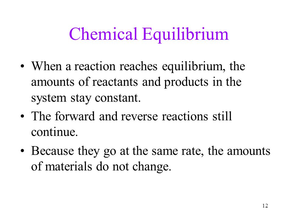 Chemical Equilibrium When a reaction reaches equilibrium, the amounts of reactants and products in the system stay constant.