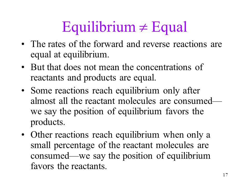 Equilibrium  Equal The rates of the forward and reverse reactions are equal at equilibrium.