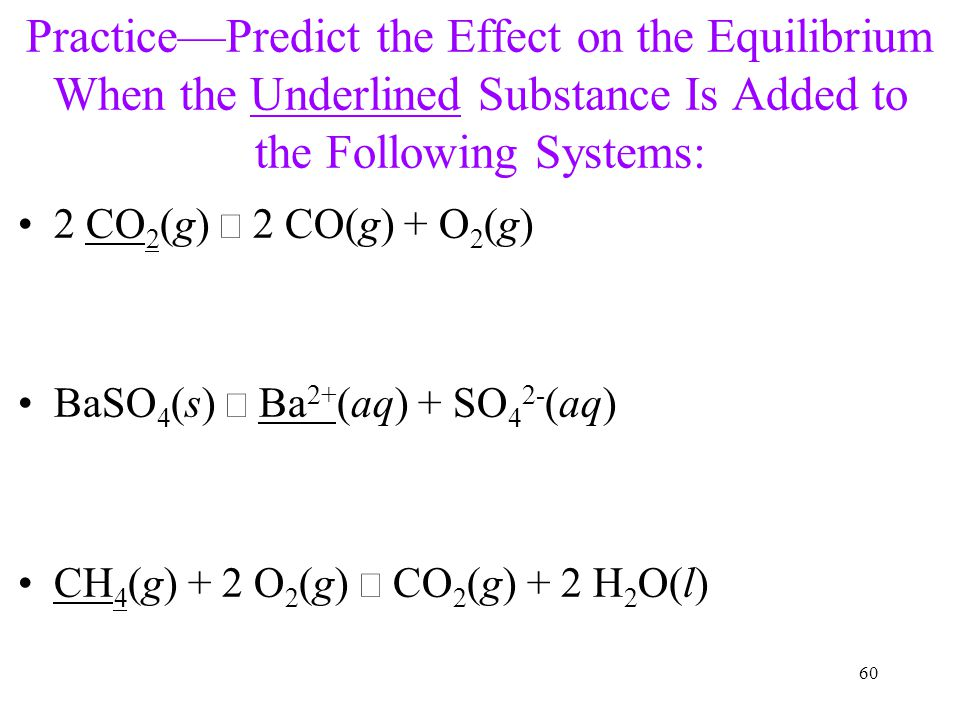Practice—Predict the Effect on the Equilibrium When the Underlined Substance Is Added to the Following Systems: