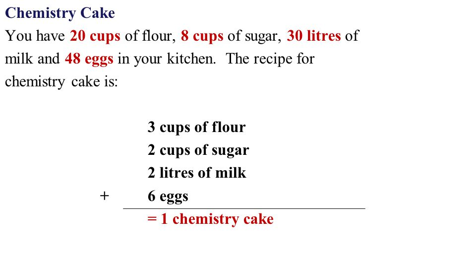 Chemistry Cake You have 20 cups of flour, 8 cups of sugar, 30 litres of. milk and 48 eggs in your kitchen. The recipe for.