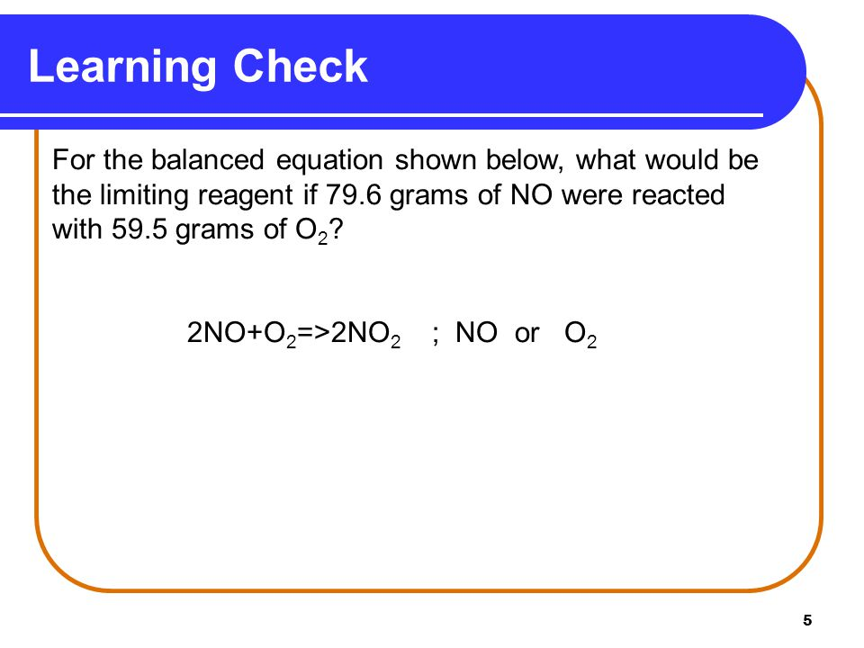 Learning Check For the balanced equation shown below, what would be the limiting reagent if 79.6 grams of NO were reacted with 59.5 grams of O2