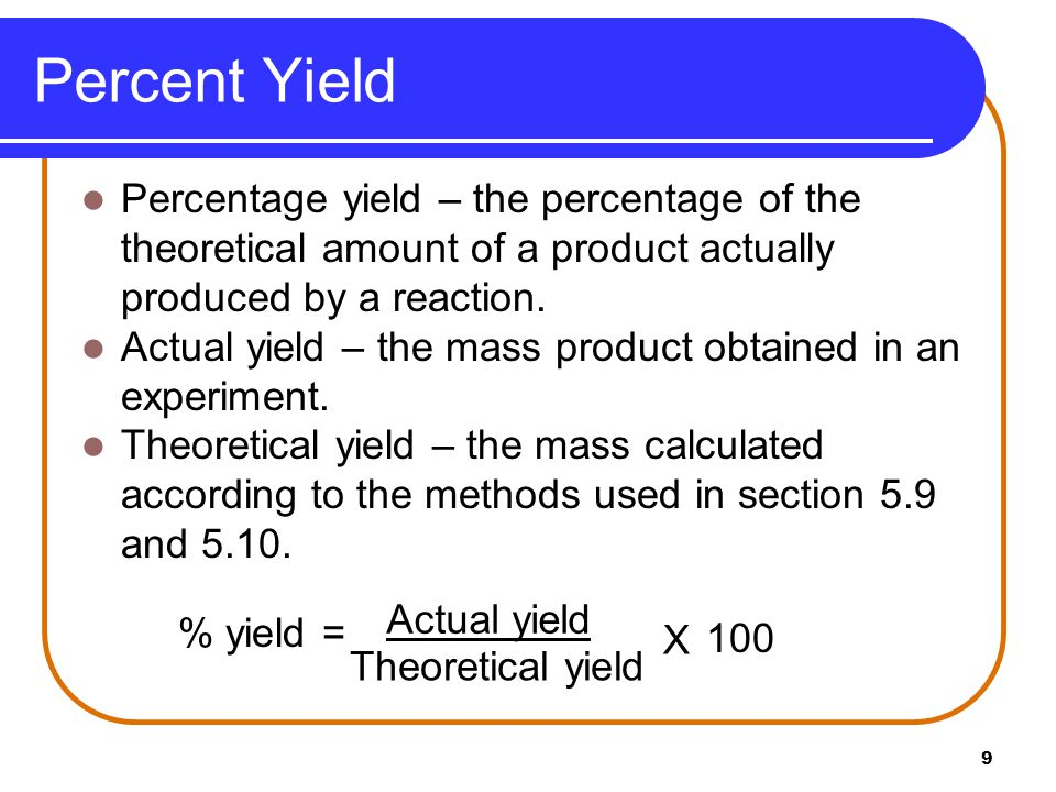 Percent Yield Percentage yield – the percentage of the theoretical amount of a product actually produced by a reaction.