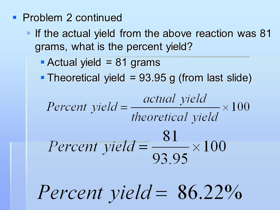 Problem 2 continued If the actual yield from the above reaction was 81 grams, what is the percent yield