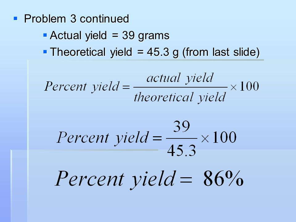Problem 3 continued Actual yield = 39 grams Theoretical yield = 45.3 g (from last slide)