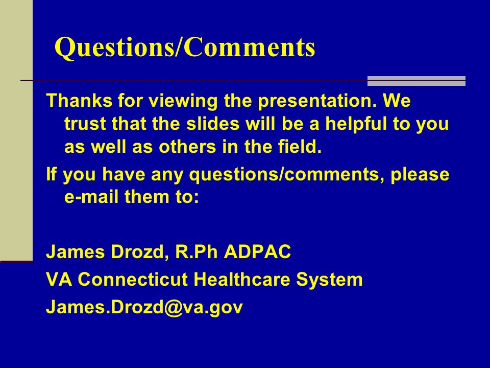 Questions/Comments Thanks for viewing the presentation. We trust that the slides will be a helpful to you as well as others in the field.