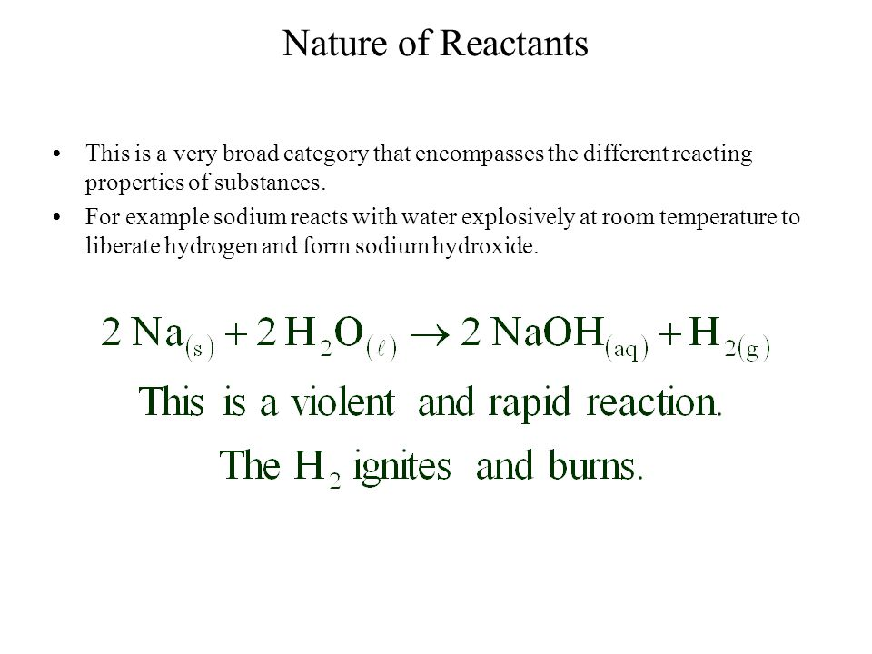 Nature of Reactants This is a very broad category that encompasses the different reacting properties of substances.