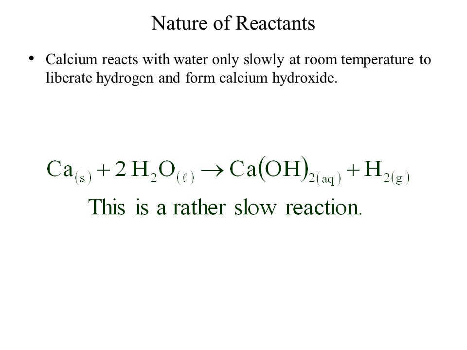 Nature of Reactants Calcium reacts with water only slowly at room temperature to liberate hydrogen and form calcium hydroxide.