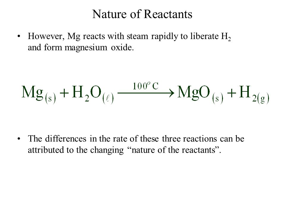 Nature of Reactants However, Mg reacts with steam rapidly to liberate H2 and form magnesium oxide.