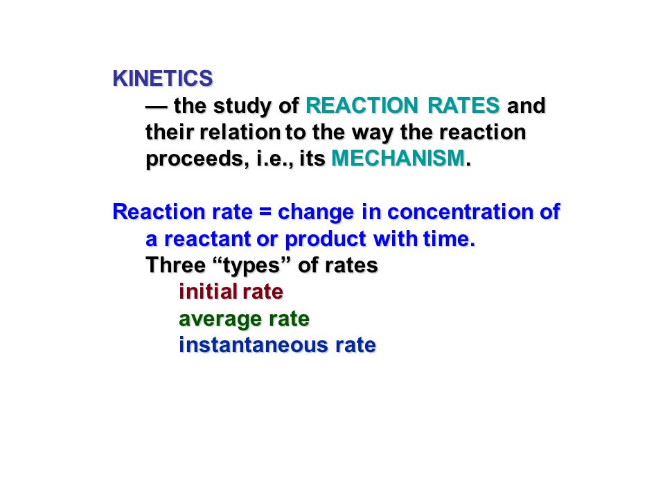 KINETICS — the study of REACTION RATES and their relation to the way the reaction proceeds, i.e., its MECHANISM.