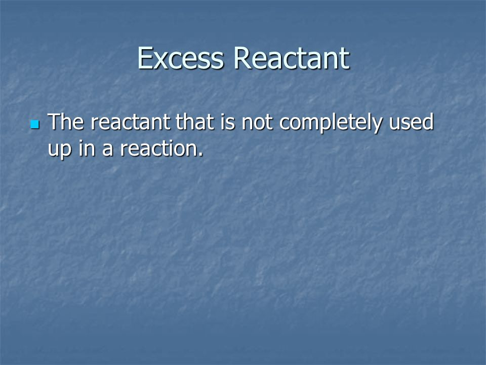 Excess Reactant The reactant that is not completely used up in a reaction.