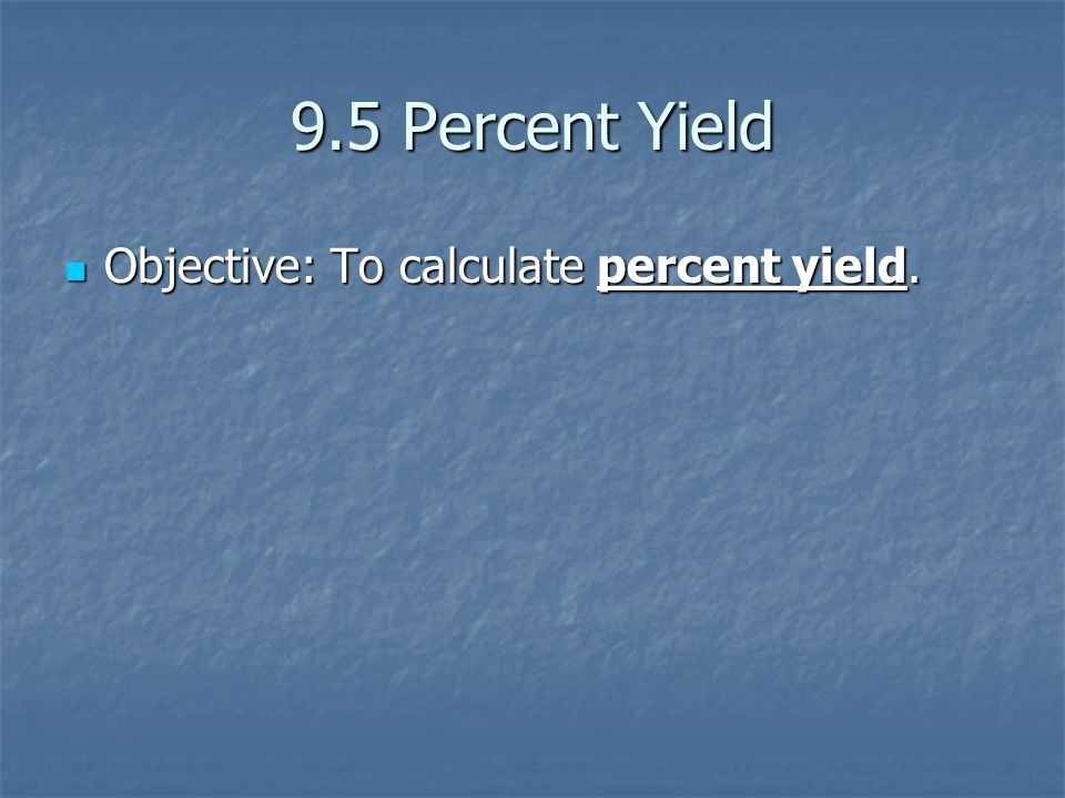 9.5 Percent Yield Objective: To calculate percent yield.
