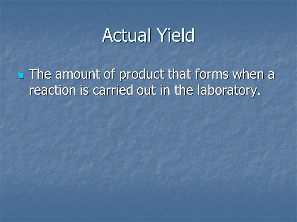 Actual Yield The amount of product that forms when a reaction is carried out in the laboratory.