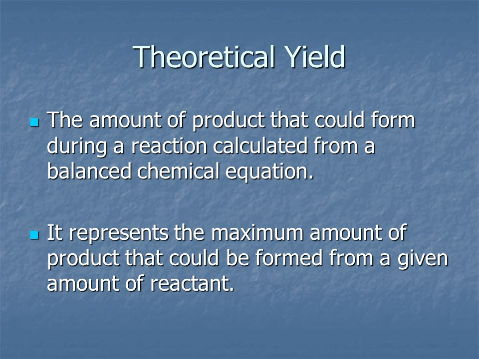 Theoretical Yield The amount of product that could form during a reaction calculated from a balanced chemical equation.