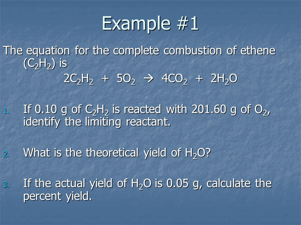 Example #1 The equation for the complete combustion of ethene (C2H2) is. 2C2H2 + 5O2  4CO2 + 2H2O.