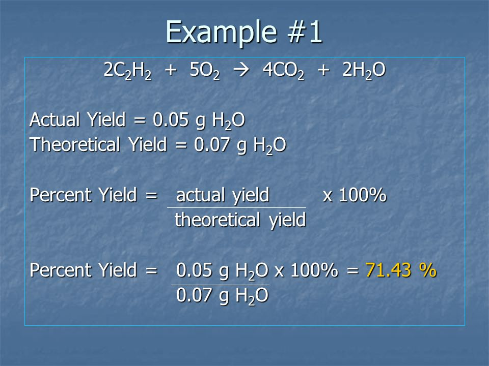 Example #1 2C2H2 + 5O2  4CO2 + 2H2O Actual Yield = 0.05 g H2O