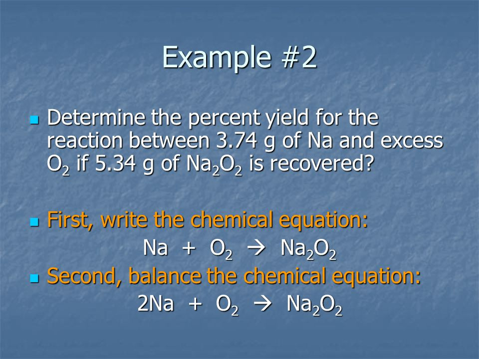 Example #2 Determine the percent yield for the reaction between 3.74 g of Na and excess O2 if 5.34 g of Na2O2 is recovered