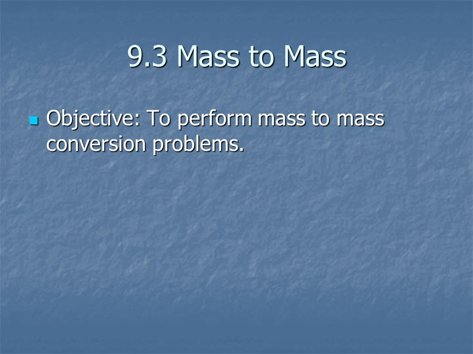 9.3 Mass to Mass Objective: To perform mass to mass conversion problems.