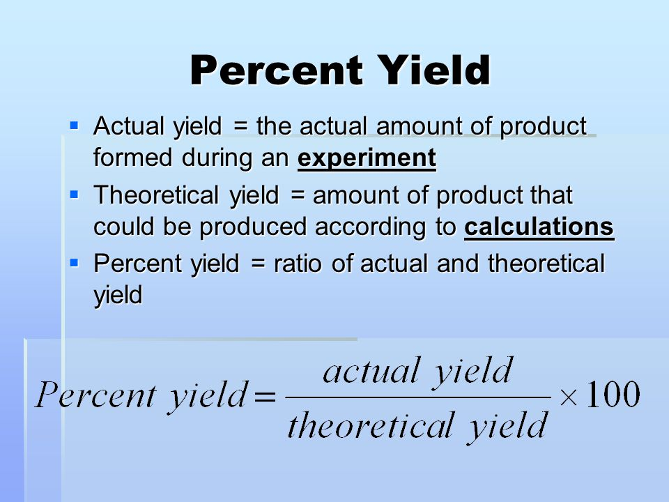 Percent Yield Actual yield = the actual amount of product formed during an experiment.