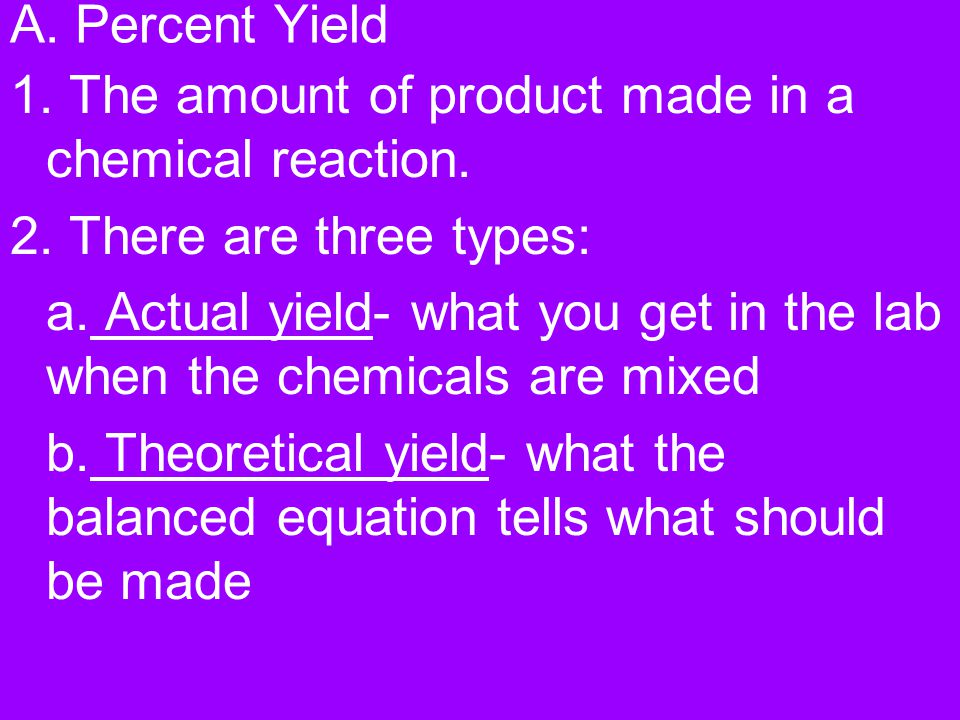 A. Percent Yield 1. The amount of product made in a chemical reaction. 2. There are three types: