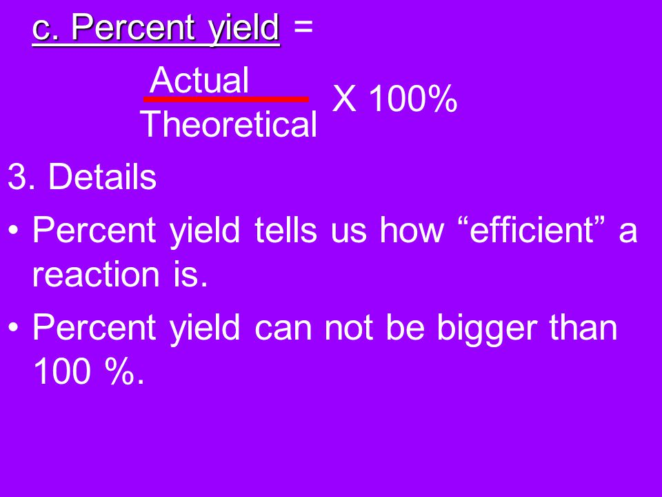 c. Percent yield = Actual Theoretical. 3. Details. Percent yield tells us how efficient a reaction is.