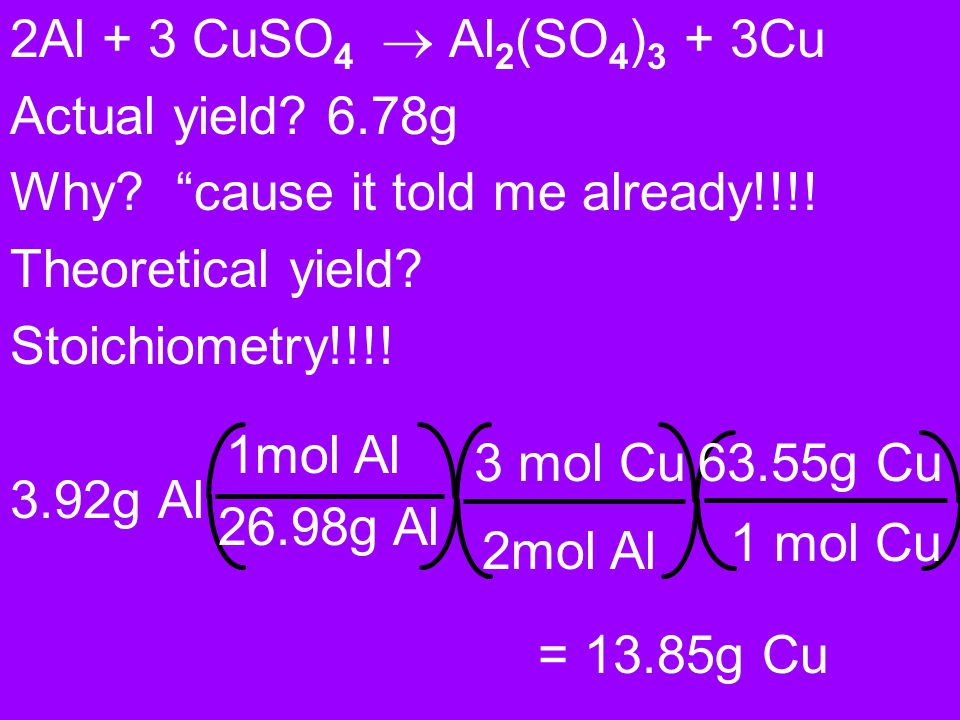 2Al + 3 CuSO4 ® Al2(SO4)3 + 3Cu Actual yield 6.78g. Why cause it told me already!!!! Theoretical yield