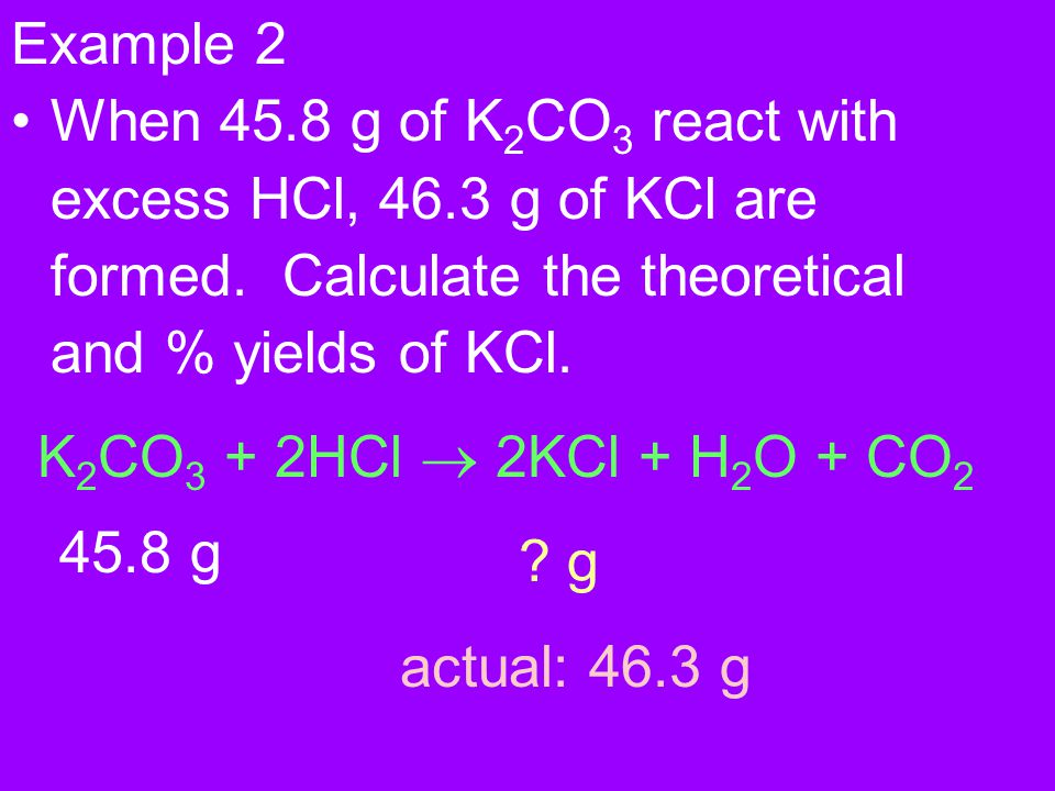 Example 2 When 45.8 g of K2CO3 react with excess HCl, 46.3 g of KCl are formed. Calculate the theoretical and % yields of KCl.