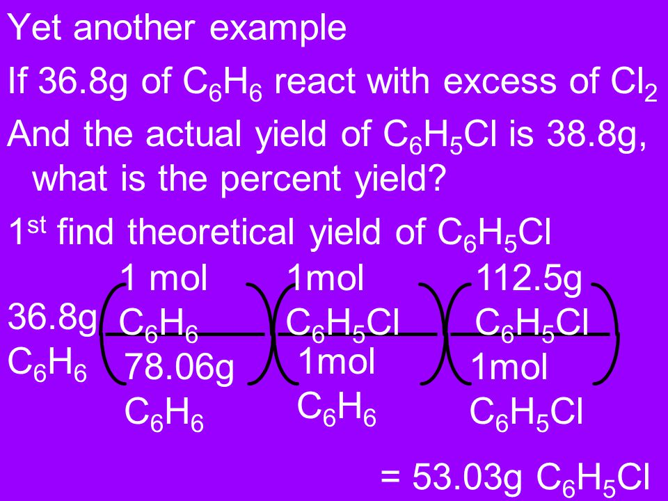 Yet another example If 36.8g of C6H6 react with excess of Cl2. And the actual yield of C6H5Cl is 38.8g, what is the percent yield