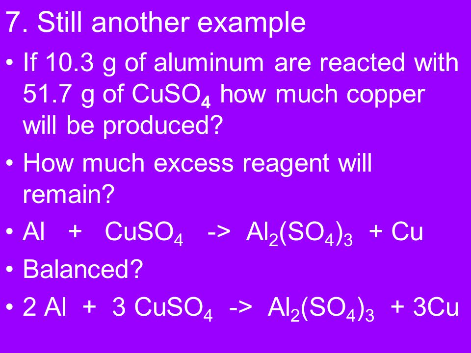 7. Still another example If 10.3 g of aluminum are reacted with 51.7 g of CuSO4 how much copper will be produced